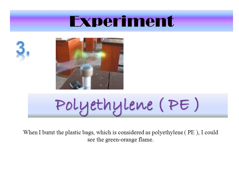 Experiment Polyethylene ( PE ) When I burnt the plastic bags, which is considered as polyethylene ( PE ), I could see the green-orange flame.