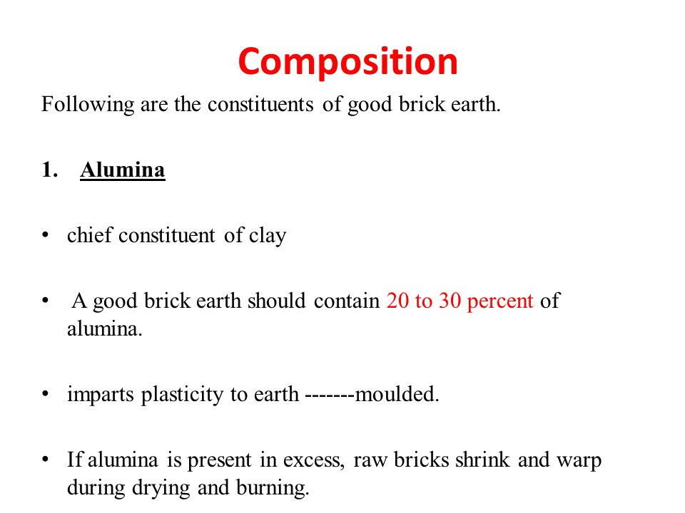 Composition Following are the constituents of good brick earth. 1.Alumina chief constituent of clay A good brick earth should contain 20 to 30 percent