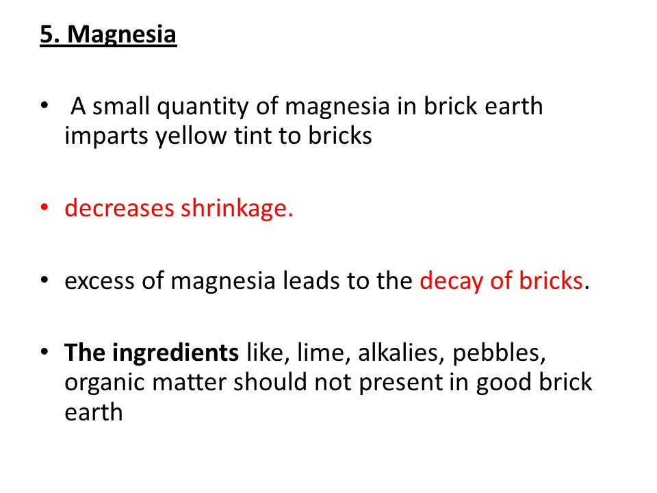 5. Magnesia A small quantity of magnesia in brick earth imparts yellow tint to bricks decreases shrinkage. excess of magnesia leads to the decay of br