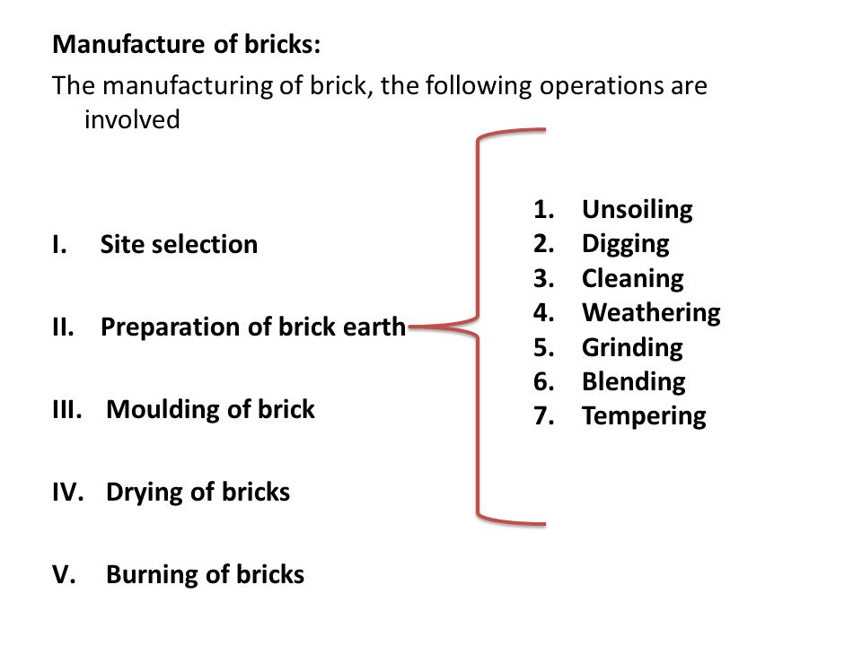 Manufacture of bricks: The manufacturing of brick, the following operations are involved I.Site selection II.Preparation of brick earth III.Moulding o