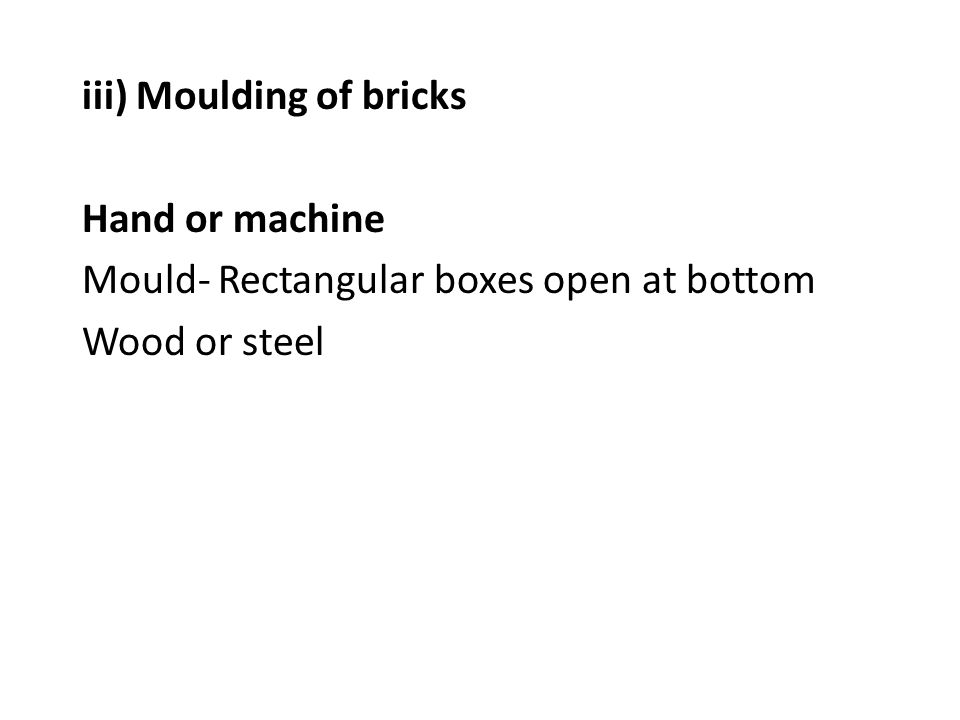 iii) Moulding of bricks Hand or machine Mould- Rectangular boxes open at bottom Wood or steel