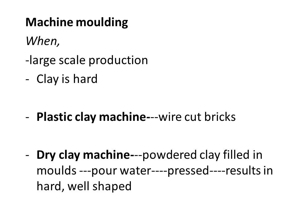 Machine moulding When, -large scale production -Clay is hard -Plastic clay machine---wire cut bricks -Dry clay machine---powdered clay filled in mould