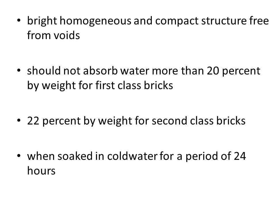 bright homogeneous and compact structure free from voids should not absorb water more than 20 percent by weight for first class bricks 22 percent by w