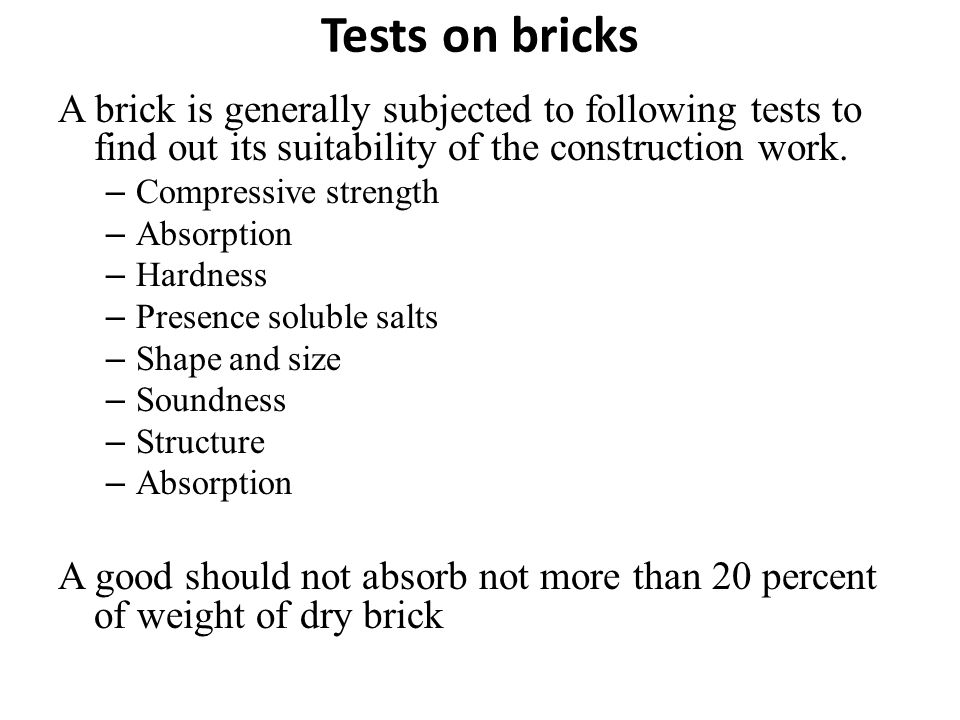 Tests on bricks A brick is generally subjected to following tests to find out its suitability of the construction work. – Compressive strength – Absor