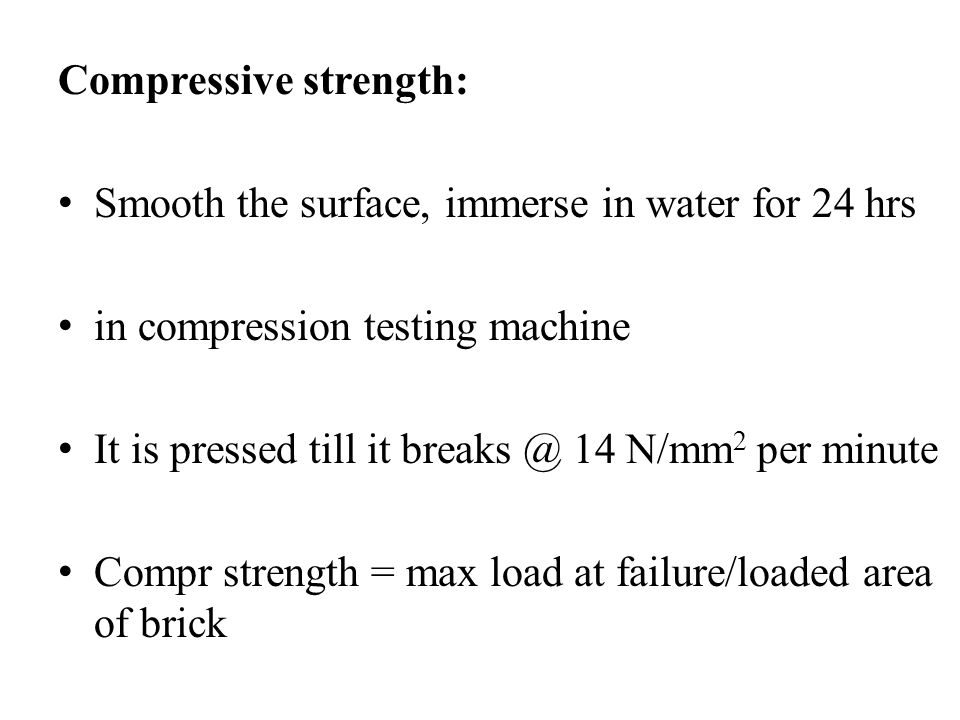 Compressive strength: Smooth the surface, immerse in water for 24 hrs in compression testing machine It is pressed till it breaks @ 14 N/mm 2 per minu