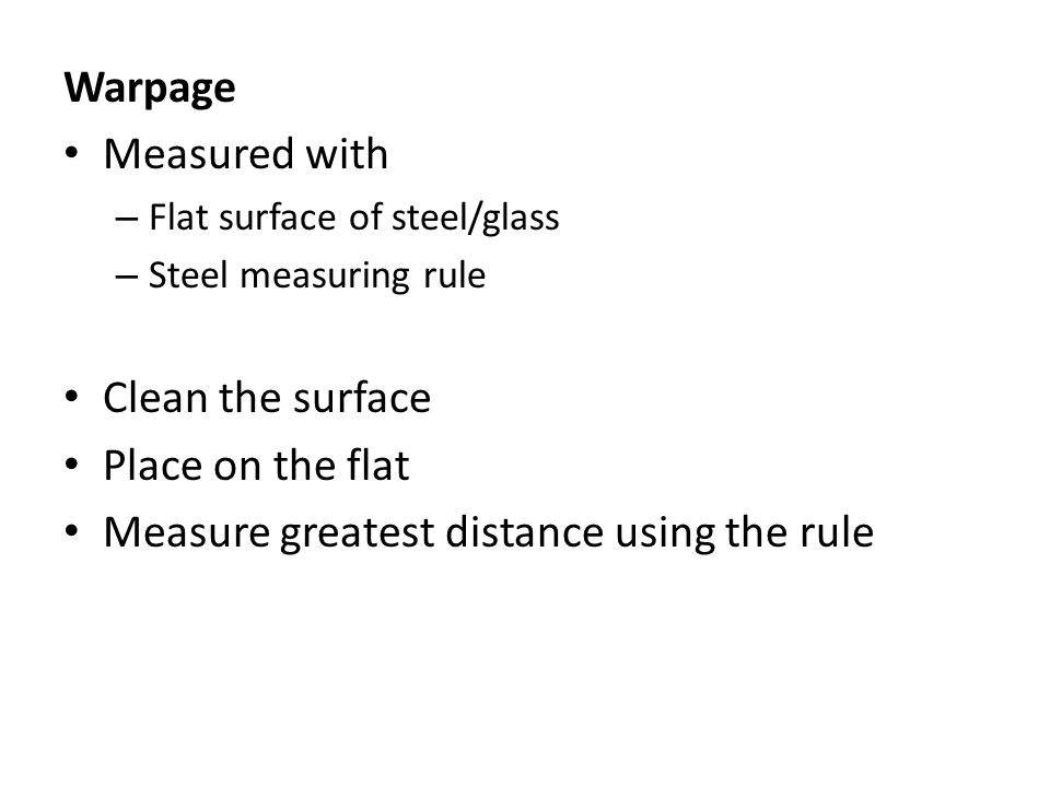 Warpage Measured with – Flat surface of steel/glass – Steel measuring rule Clean the surface Place on the flat Measure greatest distance using the rul