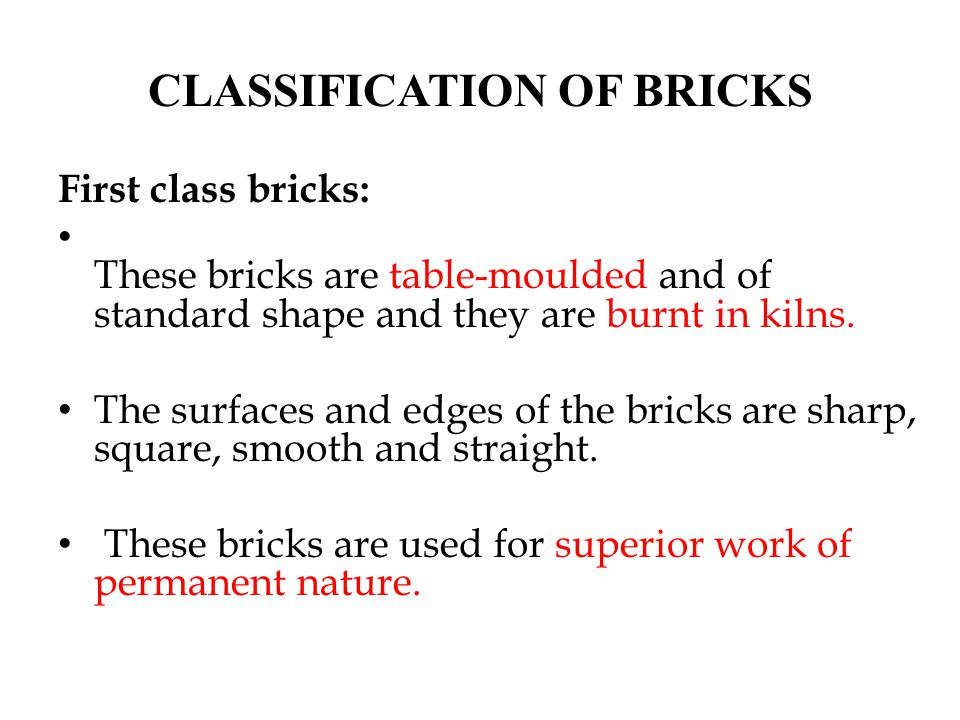 First class bricks: These bricks are table-moulded and of standard shape and they are burnt in kilns. The surfaces and edges of the bricks are sharp,