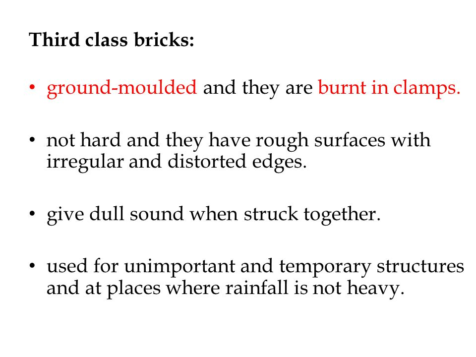 Third class bricks: ground-moulded and they are burnt in clamps. not hard and they have rough surfaces with irregular and distorted edges. give dull s