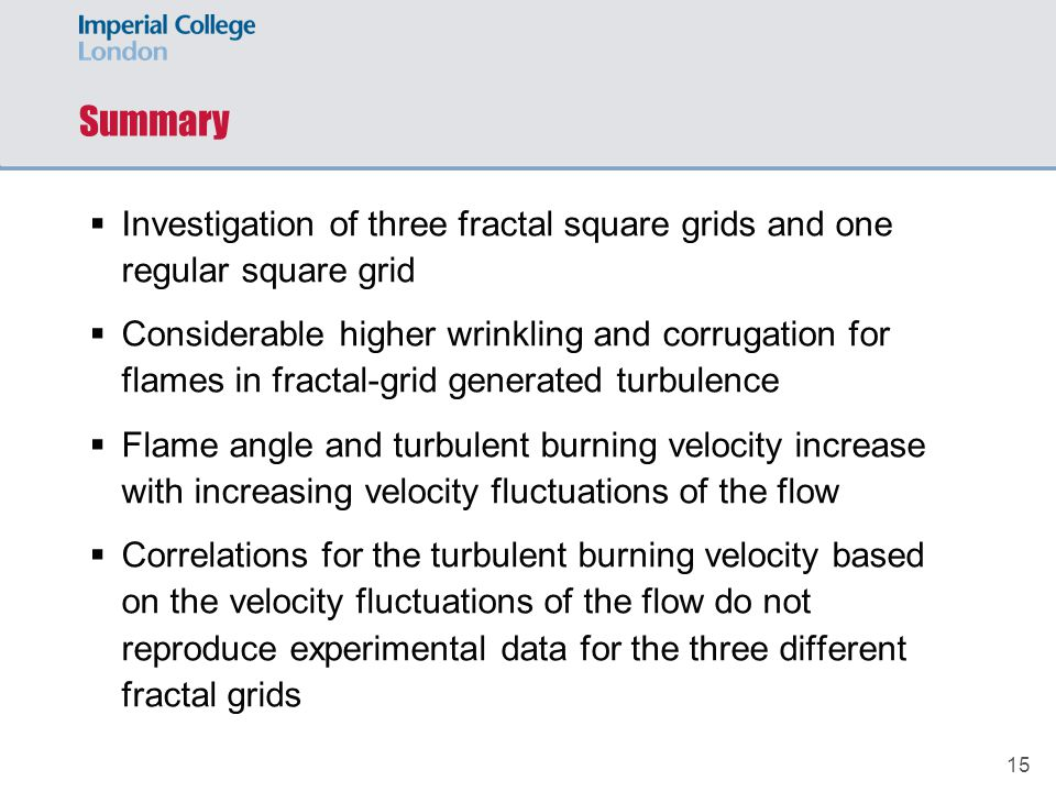 15 Summary  Investigation of three fractal square grids and one regular square grid  Considerable higher wrinkling and corrugation for flames in fractal-grid generated turbulence  Flame angle and turbulent burning velocity increase with increasing velocity fluctuations of the flow  Correlations for the turbulent burning velocity based on the velocity fluctuations of the flow do not reproduce experimental data for the three different fractal grids