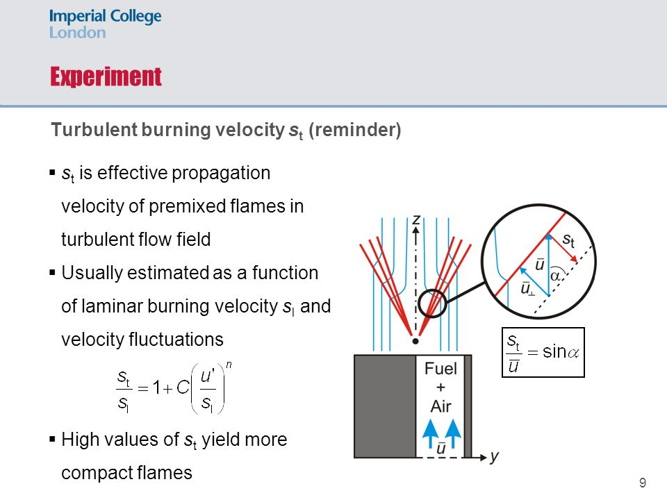 9  s t is effective propagation velocity of premixed flames in turbulent flow field  Usually estimated as a function of laminar burning velocity s l and velocity fluctuations  High values of s t yield more compact flames Experiment Turbulent burning velocity s t (reminder)