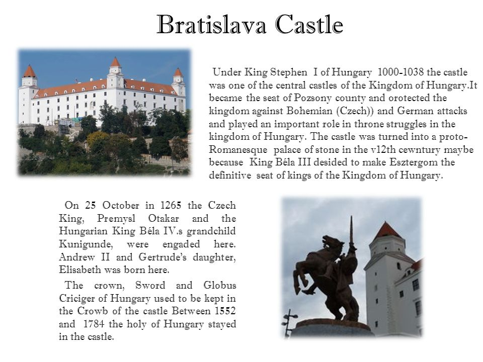 Bratislava Castle Under King Stephen I of Hungary 1000-1038 the castle was one of the central castles of the Kingdom of Hungary.It became the seat of Pozsony county and orotected the kingdom against Bohemian (Czech)) and German attacks and played an important role in throne struggles in the kingdom of Hungary.