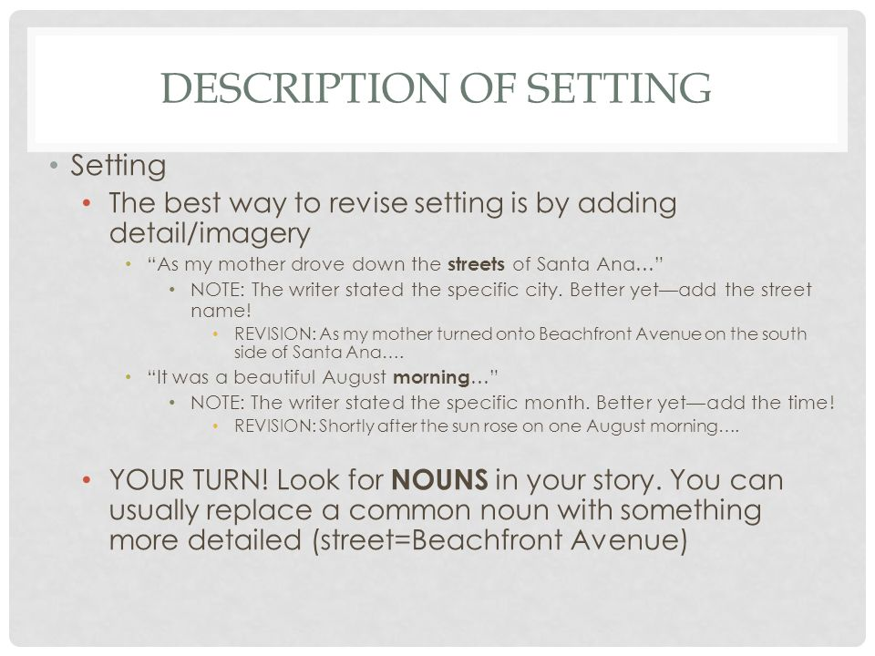 "DESCRIPTION OF SETTING Setting The best way to revise setting is by adding detail/imagery ""As my mother drove down the streets of Santa Ana…"" NOTE: Th"