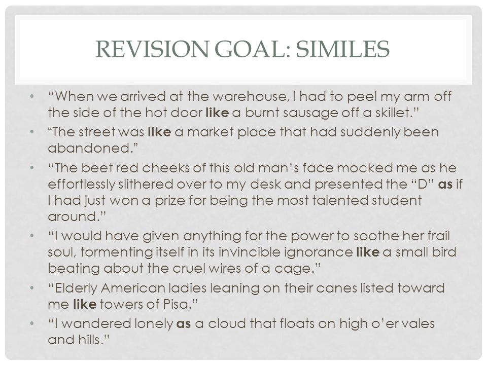 "REVISION GOAL: SIMILES ""When we arrived at the warehouse, I had to peel my arm off the side of the hot door like a burnt sausage off a skillet."" ""The"