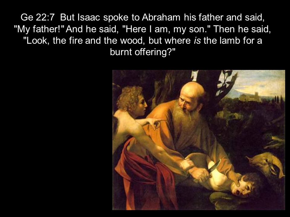 Ge 22:7 But Isaac spoke to Abraham his father and said, My father! And he said, Here I am, my son. Then he said, Look, the fire and the wood, but where is the lamb for a burnt offering