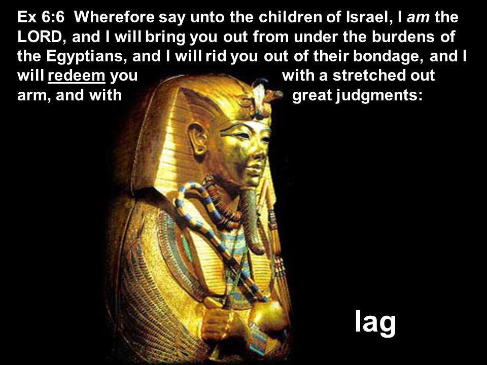 lag Ex 6:6 Wherefore say unto the children of Israel, I am the LORD, and I will bring you out from under the burdens of the Egyptians, and I will rid you out of their bondage, and I will redeem you with a stretched out arm, and with great judgments: