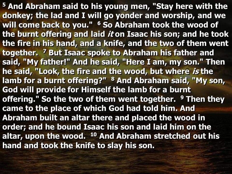 5 And Abraham said to his young men, Stay here with the donkey; the lad and I will go yonder and worship, and we will come back to you. 6 So Abraham took the wood of the burnt offering and laid it on Isaac his son; and he took the fire in his hand, and a knife, and the two of them went together.