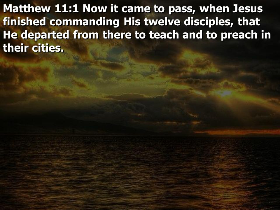 Matthew 11:1 Now it came to pass, when Jesus finished commanding His twelve disciples, that He departed from there to teach and to preach in their cit