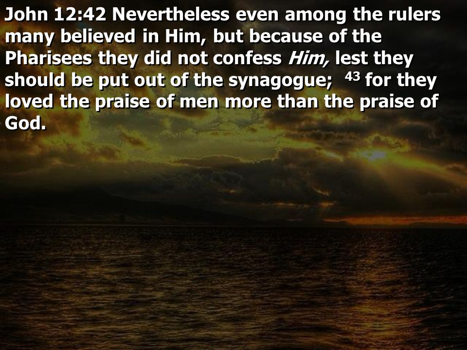John 12:42 Nevertheless even among the rulers many believed in Him, but because of the Pharisees they did not confess Him, lest they should be put out of the synagogue; 43 for they loved the praise of men more than the praise of God.