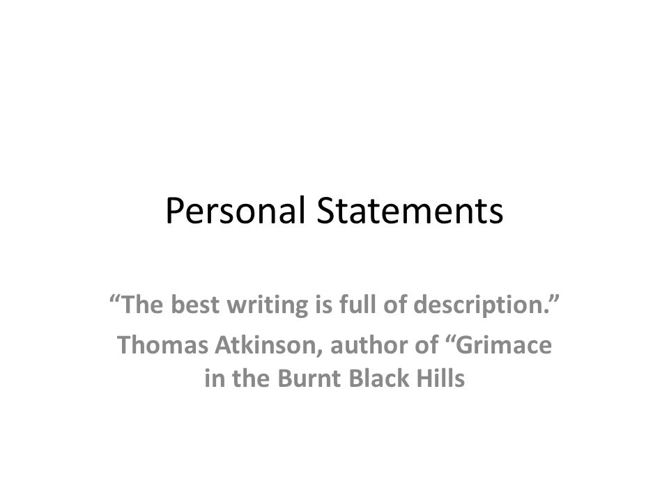 "Personal Statements ""The best writing is full of description."" Thomas Atkinson, author of ""Grimace in the Burnt Black Hills"