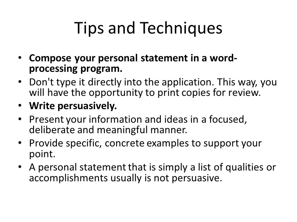 Tips and Techniques Compose your personal statement in a word- processing program. Don't type it directly into the application. This way, you will hav