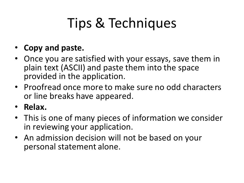 Tips & Techniques Copy and paste. Once you are satisfied with your essays, save them in plain text (ASCII) and paste them into the space provided in t