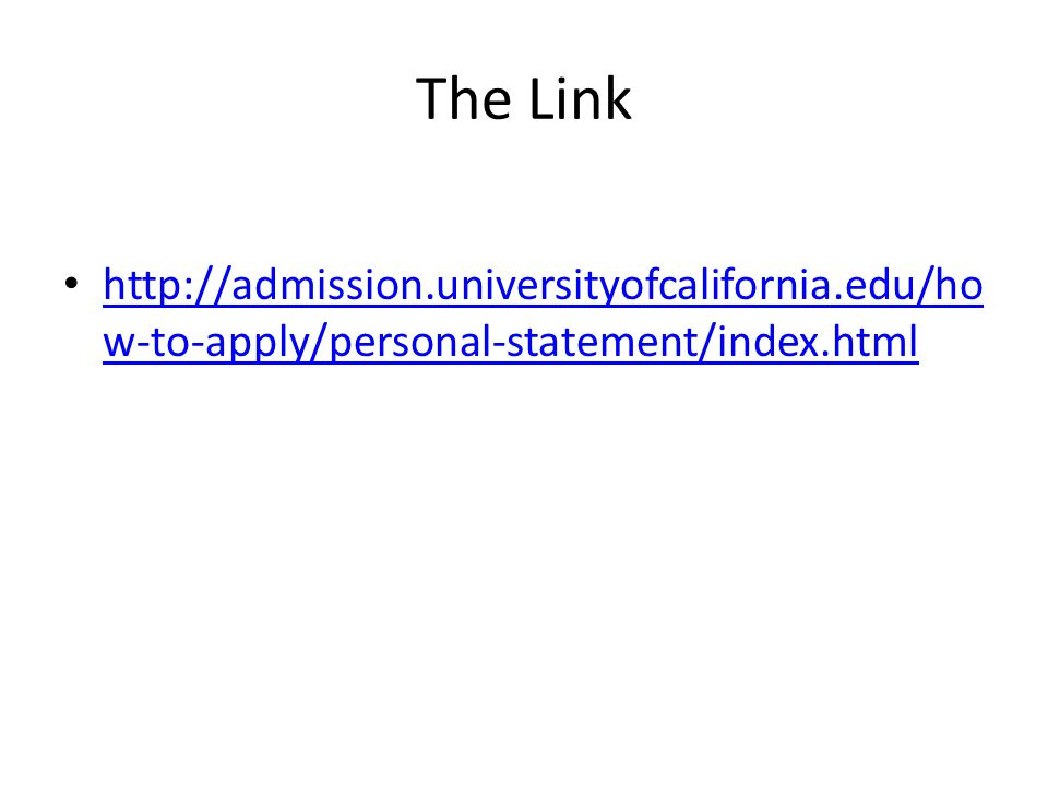 The Link http://admission.universityofcalifornia.edu/ho w-to-apply/personal-statement/index.html http://admission.universityofcalifornia.edu/ho w-to-a