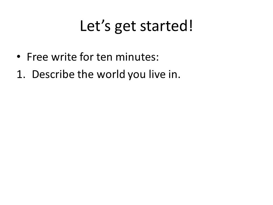 Let's get started! Free write for ten minutes: 1.Describe the world you live in.