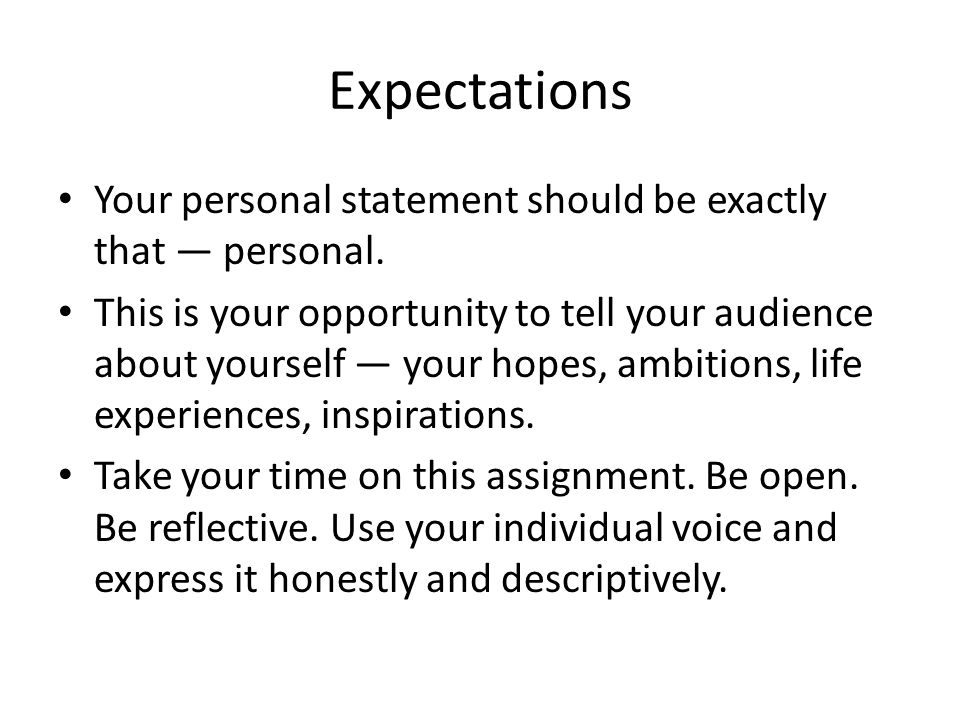 Expectations Your personal statement should be exactly that — personal. This is your opportunity to tell your audience about yourself — your hopes, am