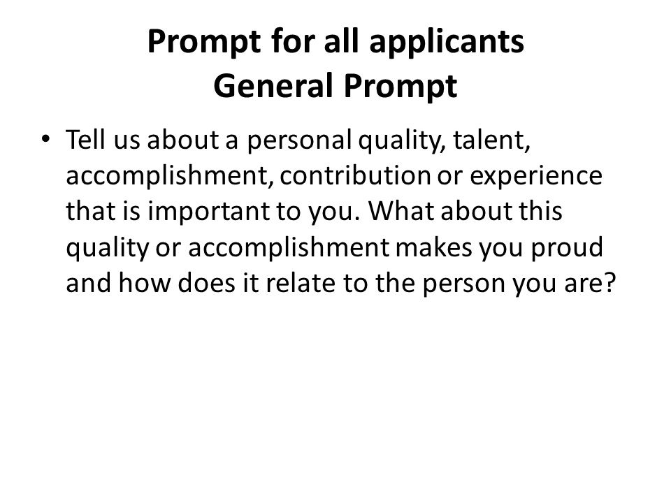 General Prompt This has three parts, too: 1.Tell us about a personal quality, talent, accomplishment, contribution or experience that is important to you.
