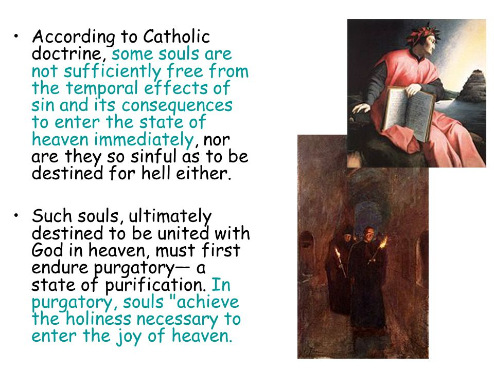 According to Catholic doctrine, some souls are not sufficiently free from the temporal effects of sin and its consequences to enter the state of heaven immediately, nor are they so sinful as to be destined for hell either.