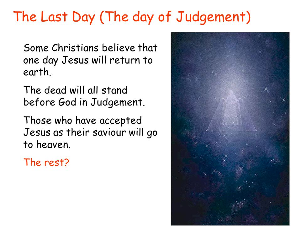 The Last Day (The day of Judgement) Some Christians believe that one day Jesus will return to earth.