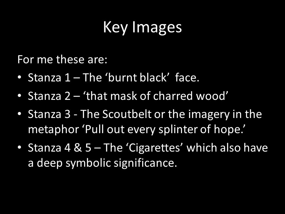 Key Images For me these are: Stanza 1 – The 'burnt black' face.