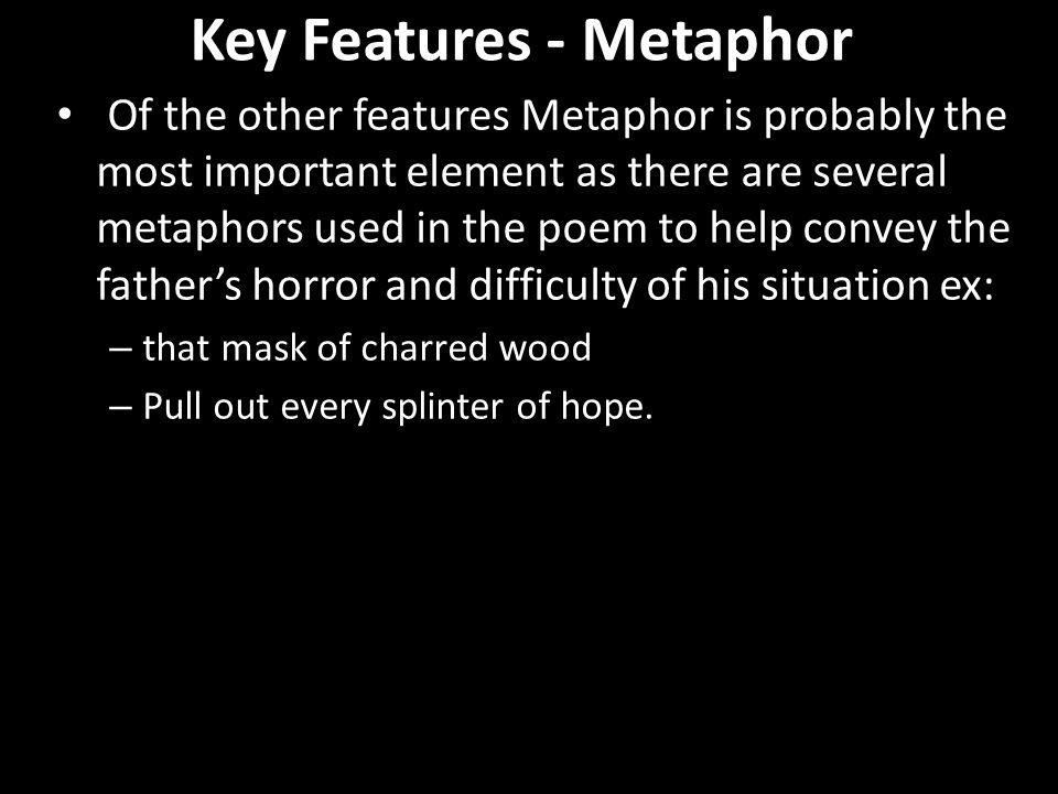 Key Features - Metaphor Of the other features Metaphor is probably the most important element as there are several metaphors used in the poem to help convey the father's horror and difficulty of his situation ex: – that mask of charred wood – Pull out every splinter of hope.