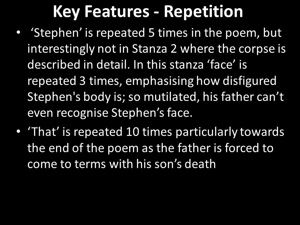 Key Features - Repetition 'Stephen' is repeated 5 times in the poem, but interestingly not in Stanza 2 where the corpse is described in detail.