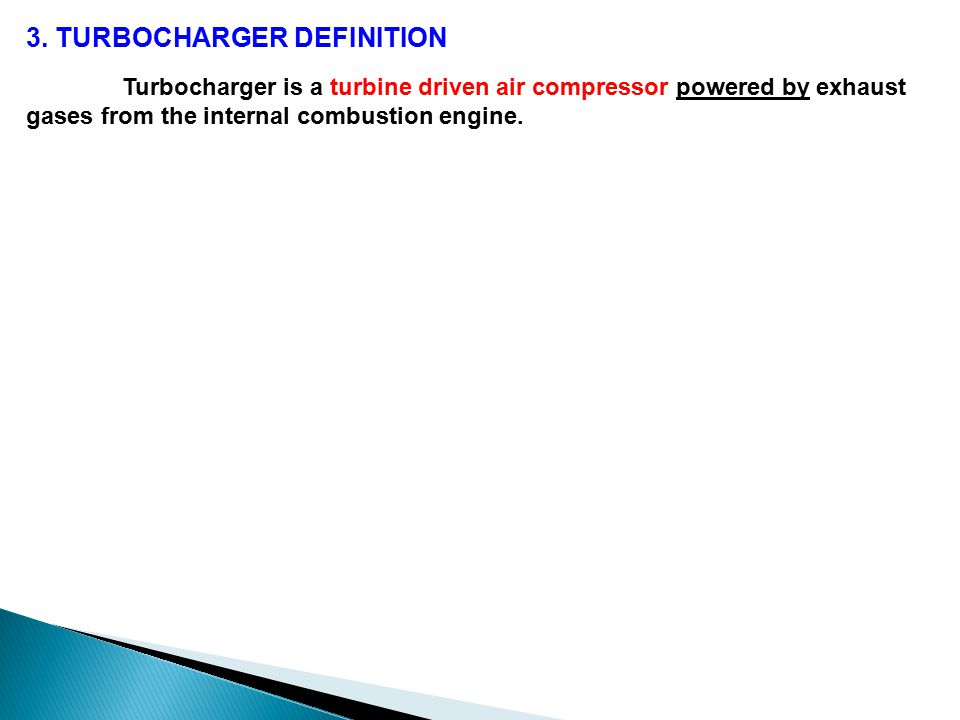 Turbocharger is a turbine driven air compressor powered by exhaust gases from the internal combustion engine.
