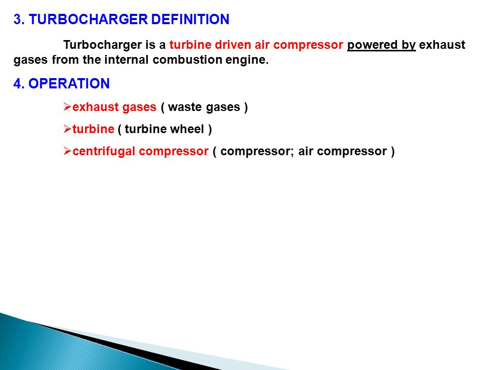 3. TURBOCHARGER DEFINITION Turbocharger is a turbine driven air compressor powered by exhaust gases from the internal combustion engine. 4. OPERATION