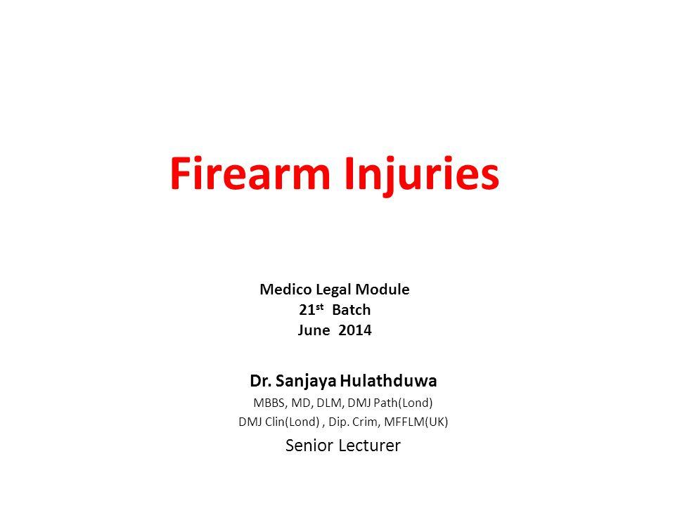 Firearm Injuries Dr. Sanjaya Hulathduwa MBBS, MD, DLM, DMJ Path(Lond) DMJ Clin(Lond), Dip. Crim, MFFLM(UK) Senior Lecturer Medico Legal Module 21 st B