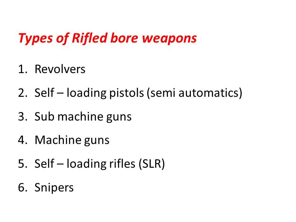 Types of Rifled bore weapons 1.Revolvers 2.Self – loading pistols (semi automatics) 3.Sub machine guns 4.Machine guns 5.Self – loading rifles (SLR) 6.
