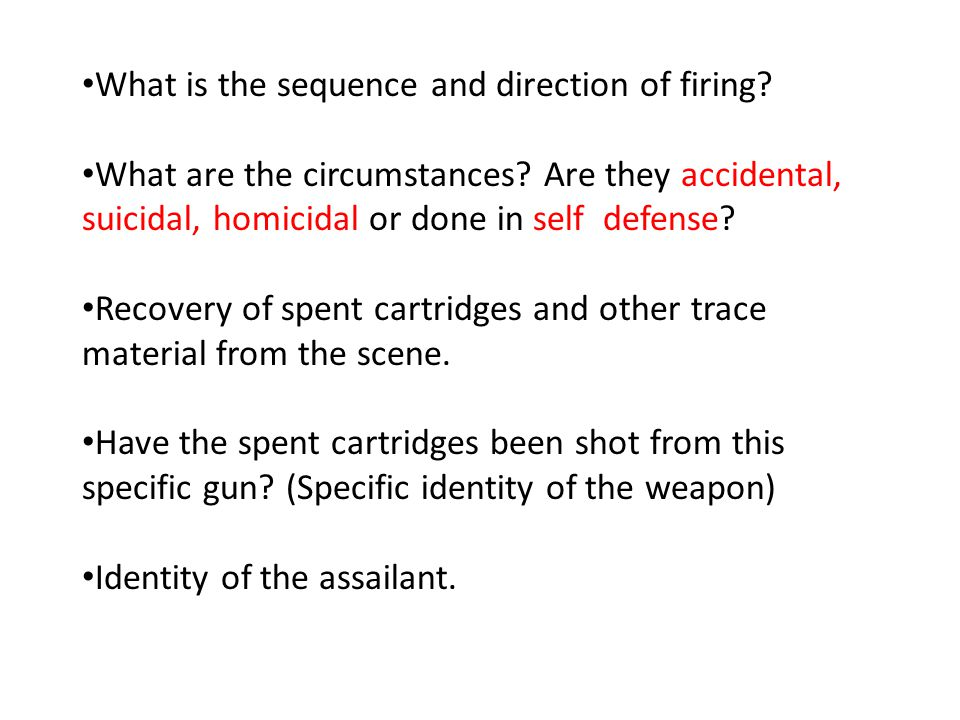 What is the sequence and direction of firing? What are the circumstances? Are they accidental, suicidal, homicidal or done in self defense? Recovery o