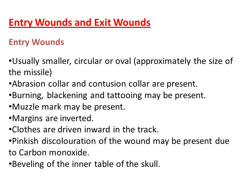 Entry Wounds and Exit Wounds Entry Wounds Usually smaller, circular or oval (approximately the size of the missile) Abrasion collar and contusion coll