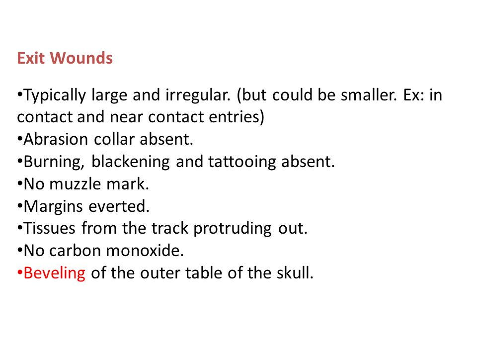 Exit Wounds Typically large and irregular. (but could be smaller. Ex: in contact and near contact entries) Abrasion collar absent. Burning, blackening