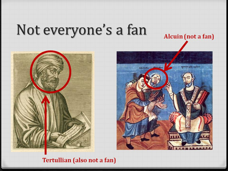 Not everyone's a fan Alcuin (not a fan) Tertullian (also not a fan)