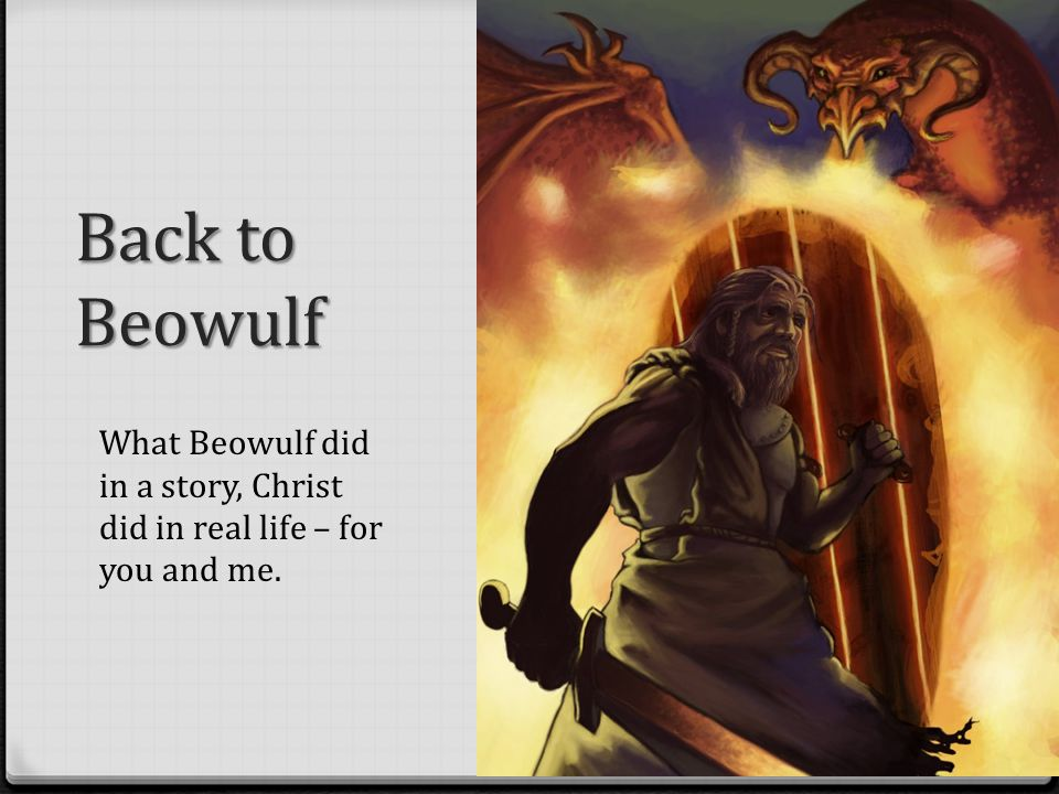 Back to Beowulf What Beowulf did in a story, Christ did in real life – for you and me.