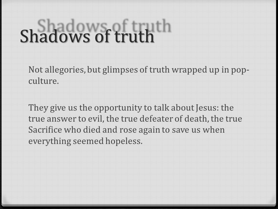 Shadows of truth Not allegories, but glimpses of truth wrapped up in pop- culture.