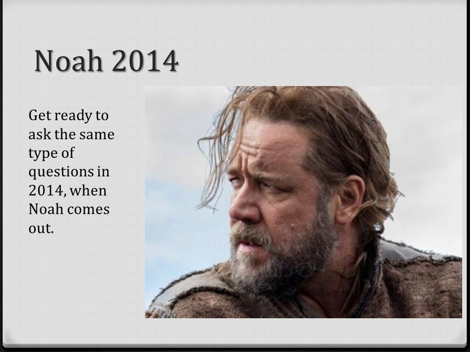 Noah 2014 Get ready to ask the same type of questions in 2014, when Noah comes out.