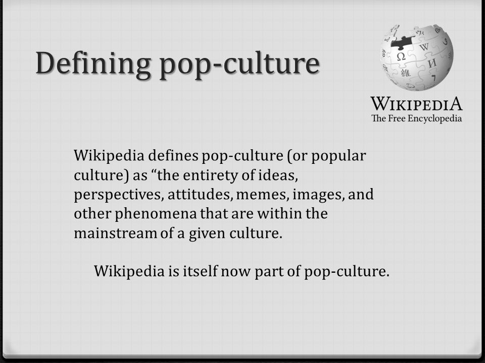Defining pop-culture Wikipedia is itself now part of pop-culture.