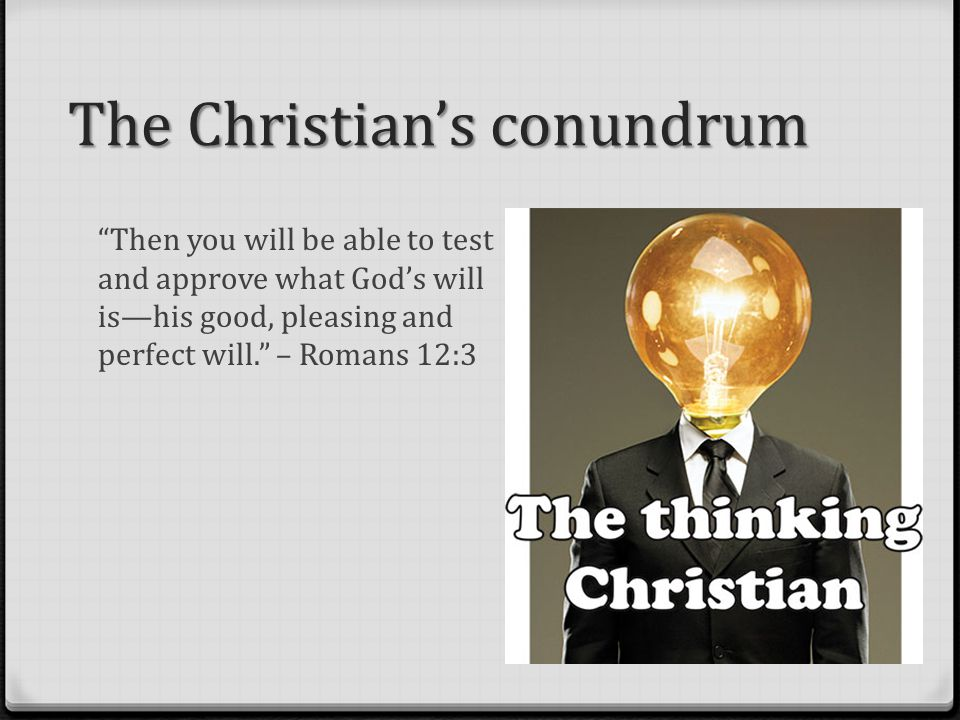 The Christian's conundrum Then you will be able to test and approve what God's will is—his good, pleasing and perfect will. – Romans 12:3