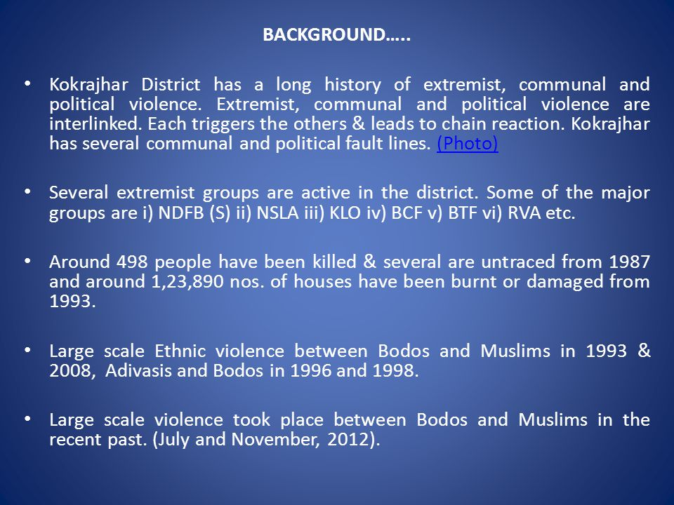 BACKGROUND…..Kokrajhar District has a long history of extremist, communal and political violence.