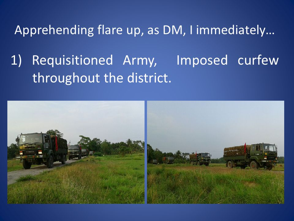 Apprehending flare up, as DM, I immediately… 1) Requisitioned Army, Imposed curfew throughout the district.