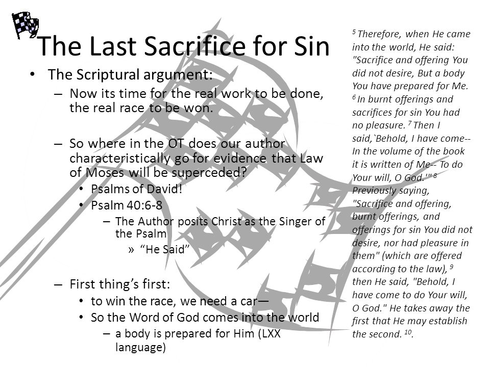 The Last Sacrifice for Sin The Scriptural argument (Continued): – Psalm 40:6-8 Look at the way the parallels build up: – Statement 1 – Statement 2 – Rep.